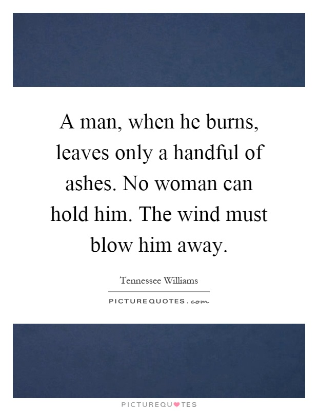 A man, when he burns, leaves only a handful of ashes. No woman can hold him. The wind must blow him away Picture Quote #1