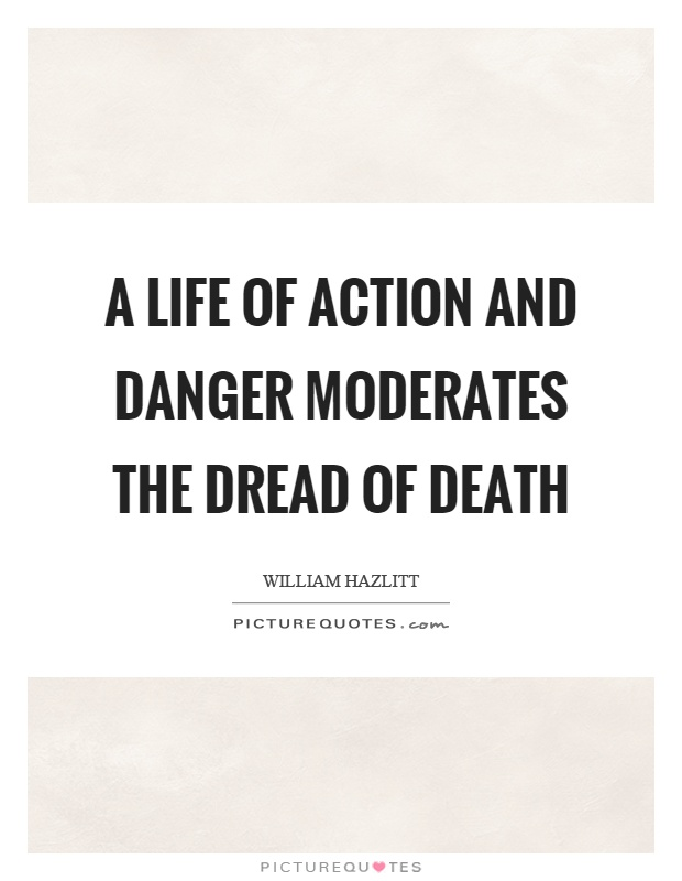 A life of action and danger moderates the dread of death Picture Quote #1