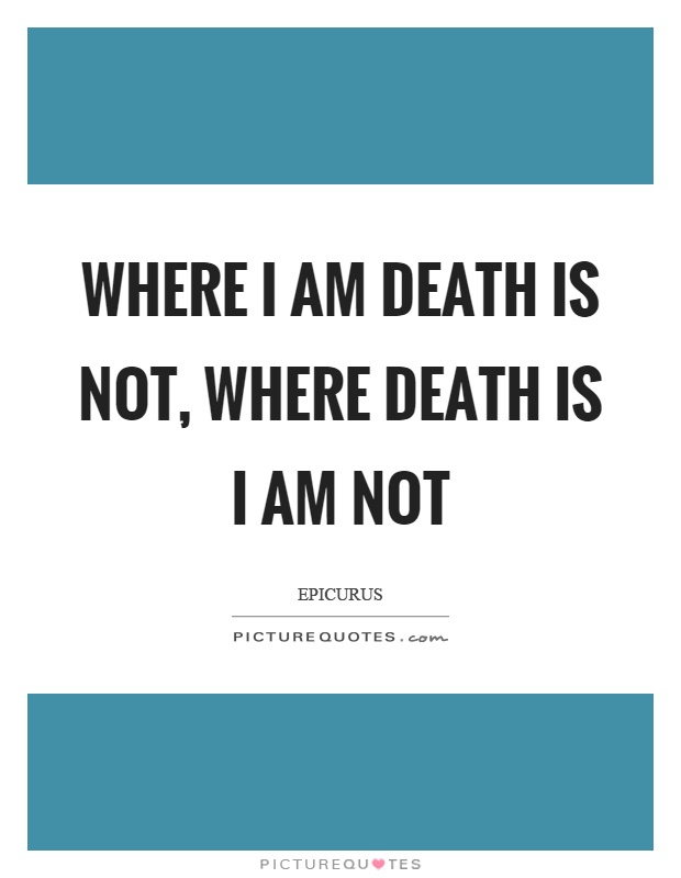 Where I am death is not, where death is I am not Picture Quote #1