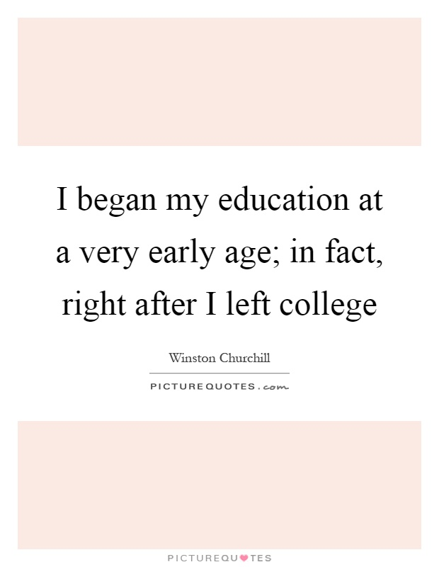 I began my education at a very early age; in fact, right after I left college Picture Quote #1