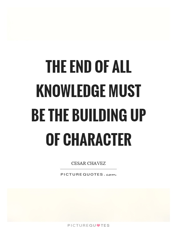 The end of all knowledge must be the building up of character Picture Quote #1