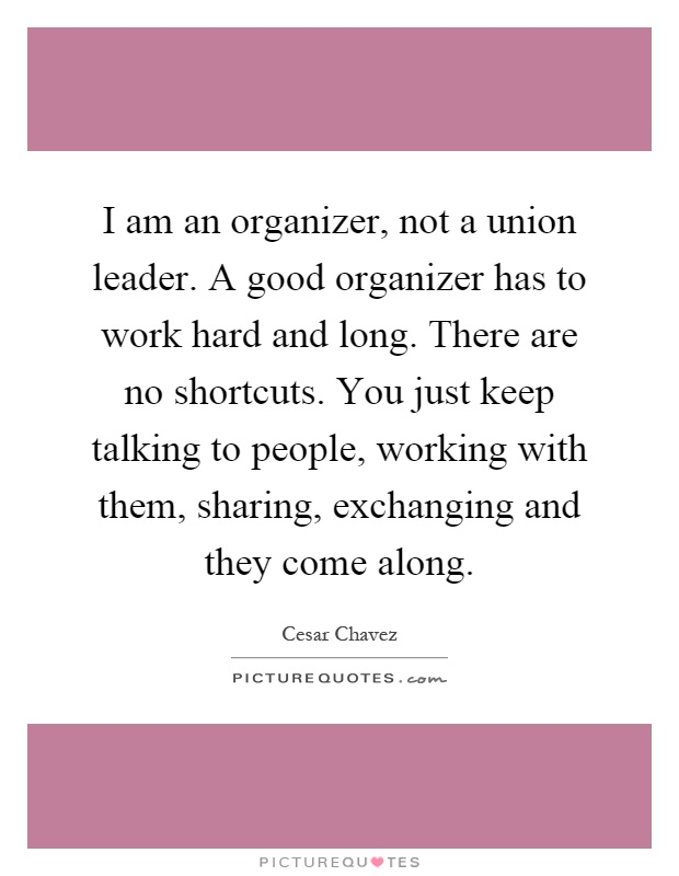 I am an organizer, not a union leader. A good organizer has to work hard and long. There are no shortcuts. You just keep talking to people, working with them, sharing, exchanging and they come along Picture Quote #1