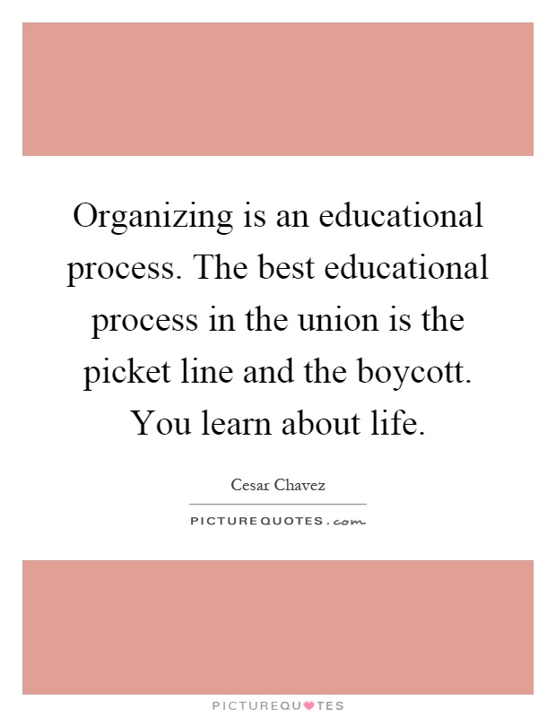 Organizing is an educational process. The best educational process in the union is the picket line and the boycott. You learn about life Picture Quote #1
