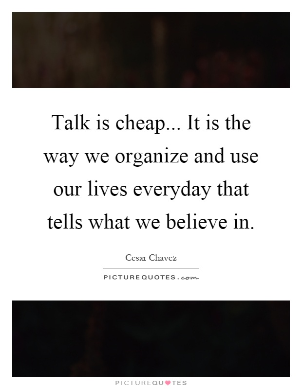 Talk is cheap... It is the way we organize and use our lives everyday that tells what we believe in Picture Quote #1