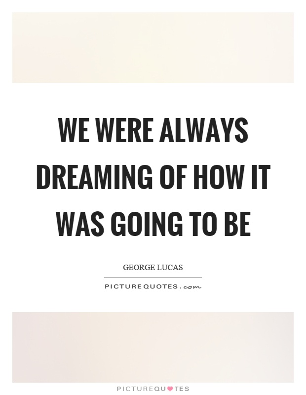 We were always dreaming of how it was going to be Picture Quote #1