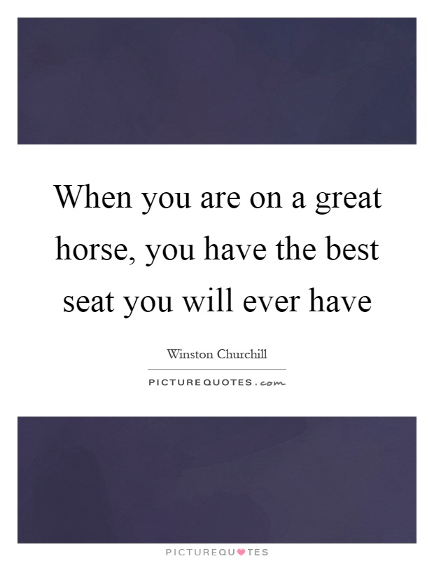 When you are on a great horse, you have the best seat you will ever have Picture Quote #1