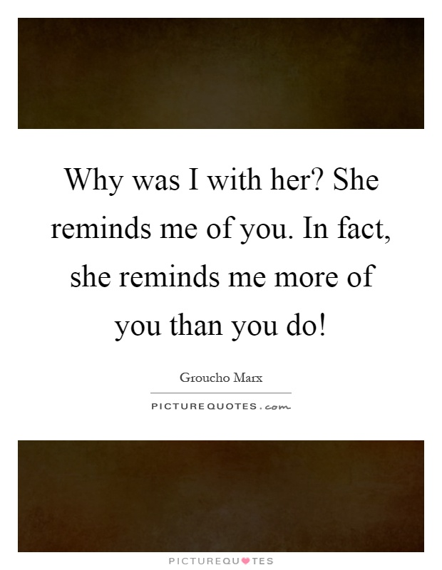 Why was I with her? She reminds me of you. In fact, she reminds me more of you than you do! Picture Quote #1