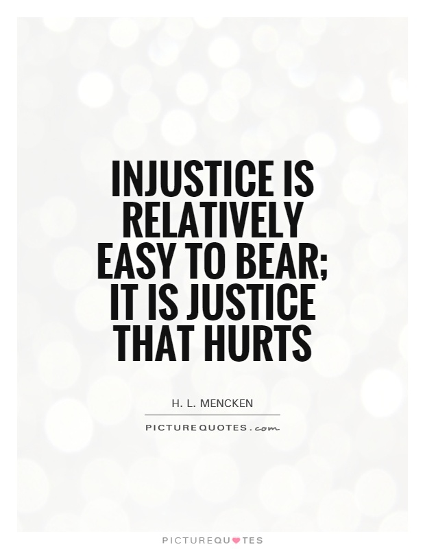 Injustice is relatively easy to bear; it is justice that hurts Picture Quote #1