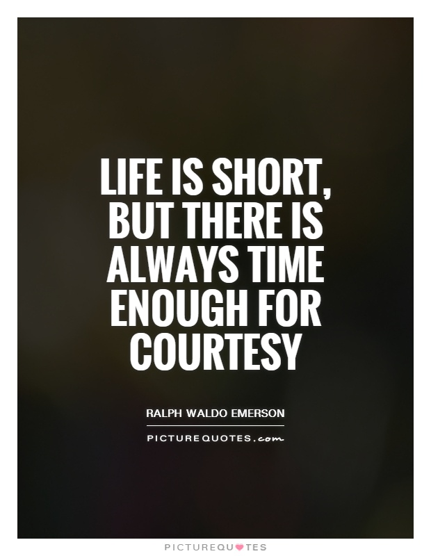 Life is short, but there is always time enough for courtesy Picture Quote #1