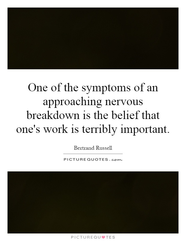 One of the symptoms of an approaching nervous breakdown is the belief that one's work is terribly important Picture Quote #1