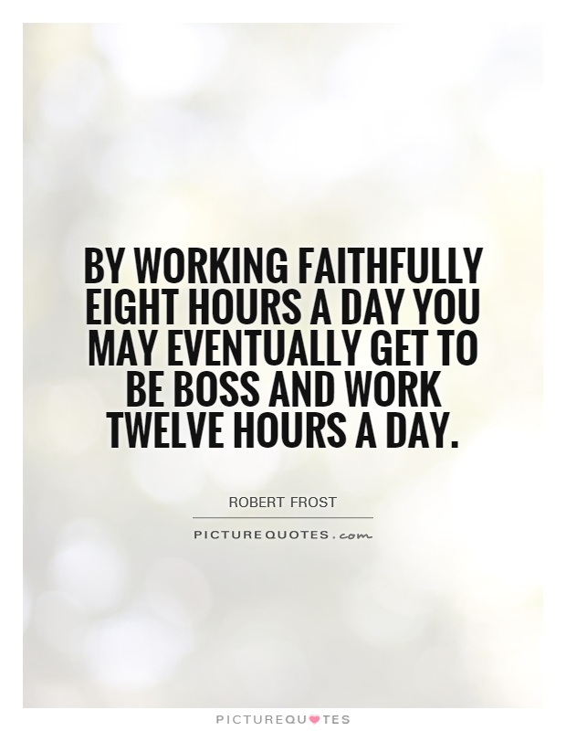 By working faithfully eight hours a day you may eventually get to be boss and work twelve hours a day Picture Quote #1