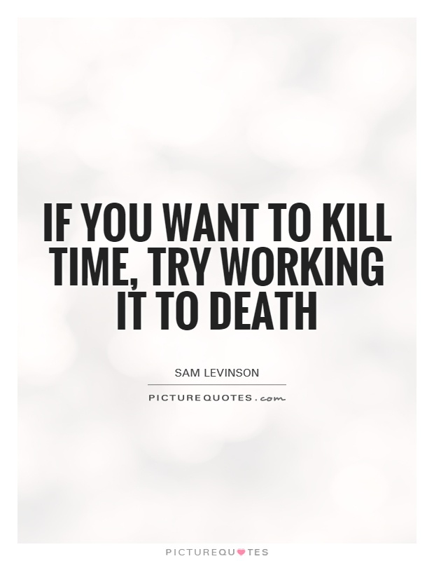 If you want to kill time, try working it to death Picture Quote #1