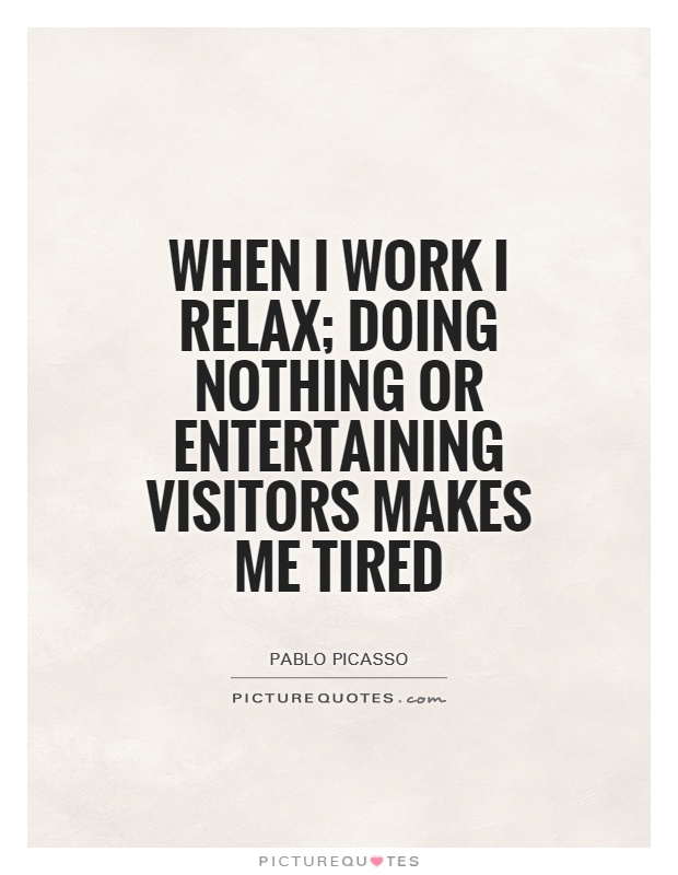 When I work I relax; doing nothing or entertaining visitors makes me tired Picture Quote #1