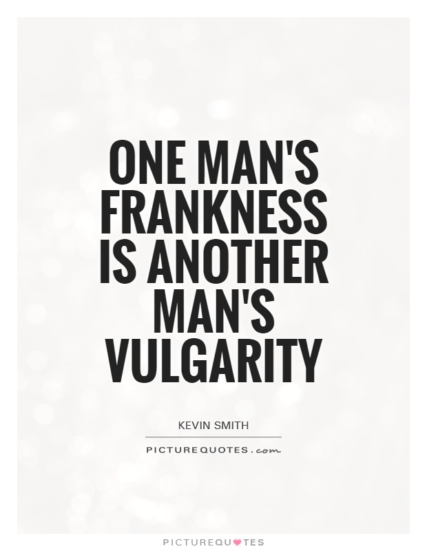 One man's frankness is another man's vulgarity Picture Quote #1