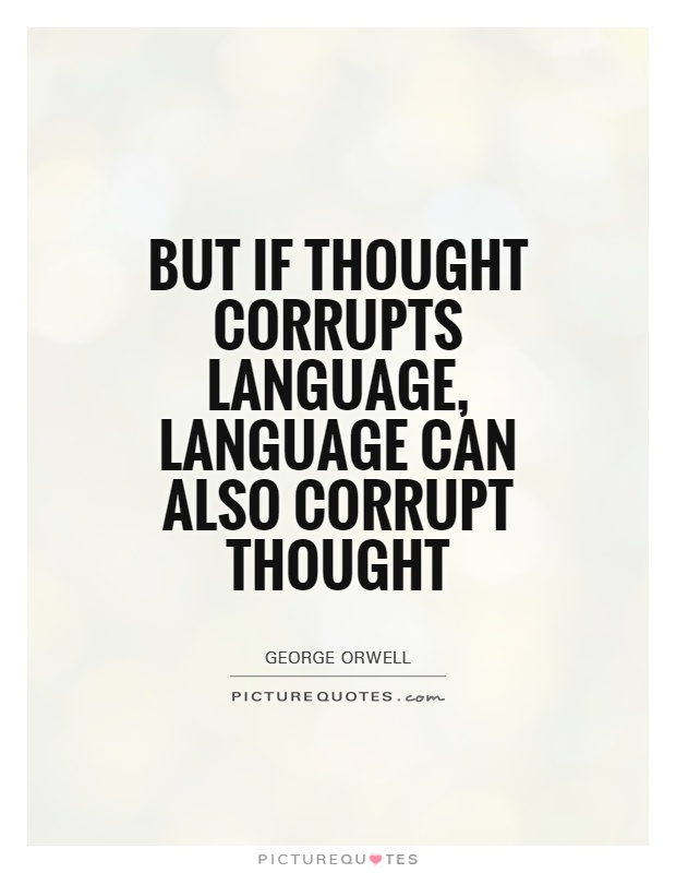 "if thought corrupts language language can corrupt thought It's moot a balanced and fair  where we agree ""but if thought corrupts language, language can also corrupt  ground but sometimes there are subjects even we."