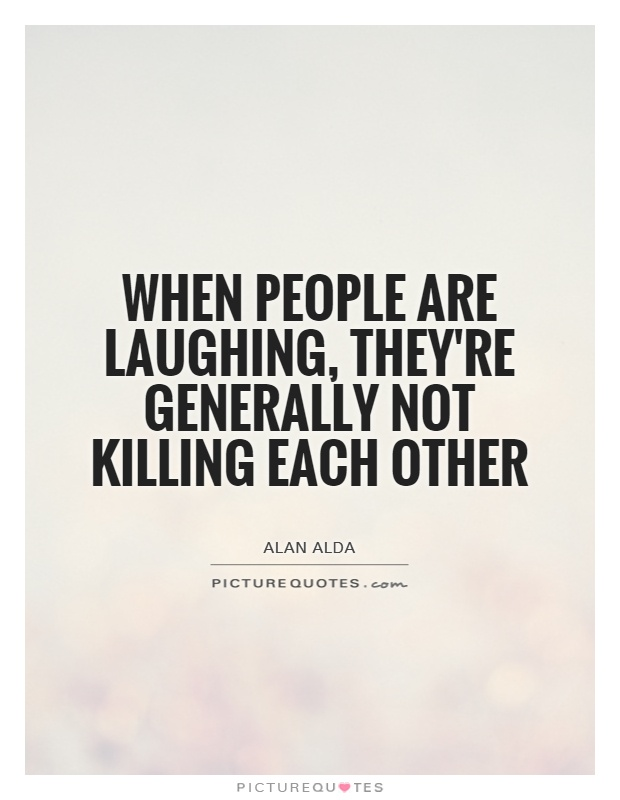 When people are laughing, they're generally not killing each other Picture Quote #1