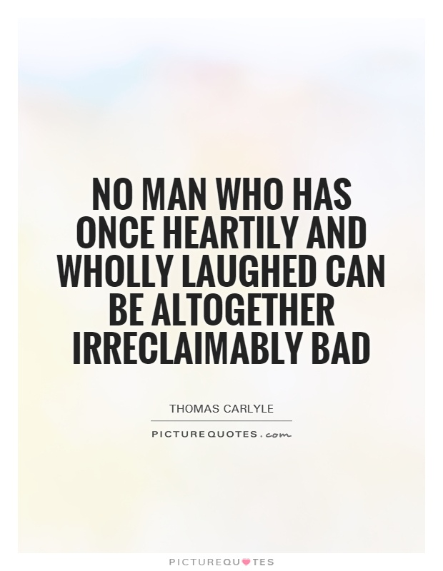 No man who has once heartily and wholly laughed can be altogether irreclaimably bad Picture Quote #1