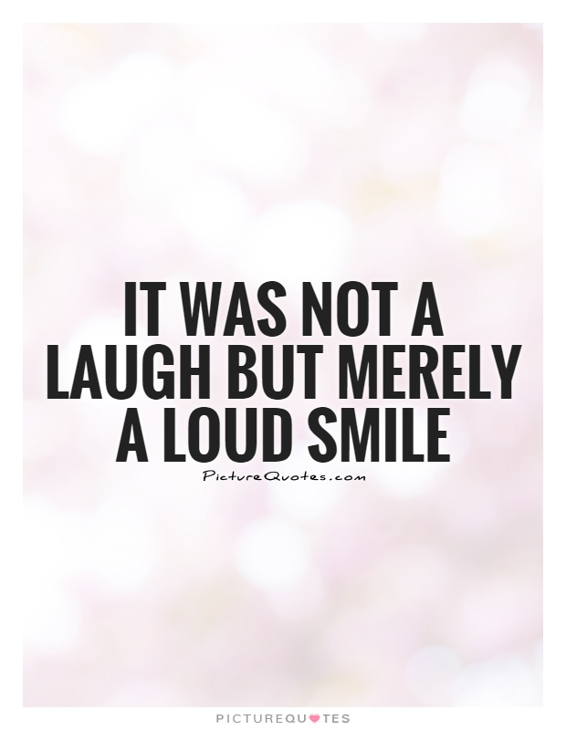 It was not a laugh but merely a loud smile Picture Quote #1