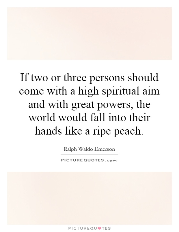 If two or three persons should come with a high spiritual aim and with great powers, the world would fall into their hands like a ripe peach Picture Quote #1