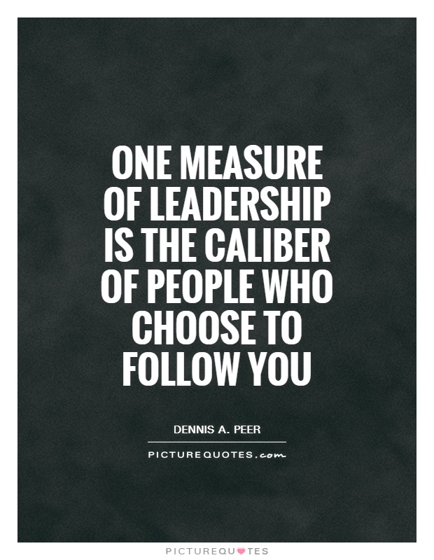 One measure of leadership is the caliber of people who choose to follow you Picture Quote #1