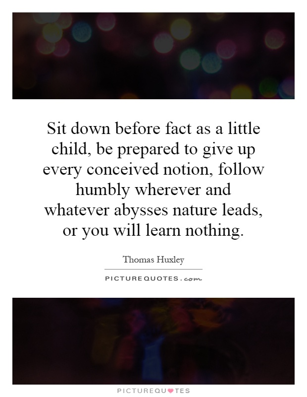 Sit down before fact as a little child, be prepared to give up every conceived notion, follow humbly wherever and whatever abysses nature leads, or you will learn nothing Picture Quote #1