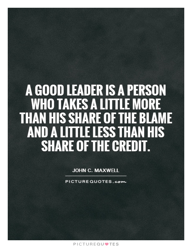 A good leader is a person who takes a little more than his share of the blame and a little less than his share of the credit Picture Quote #1