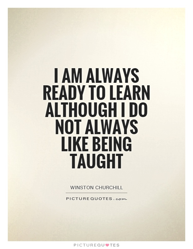 I'm always ready to learn, although I do not always like ...