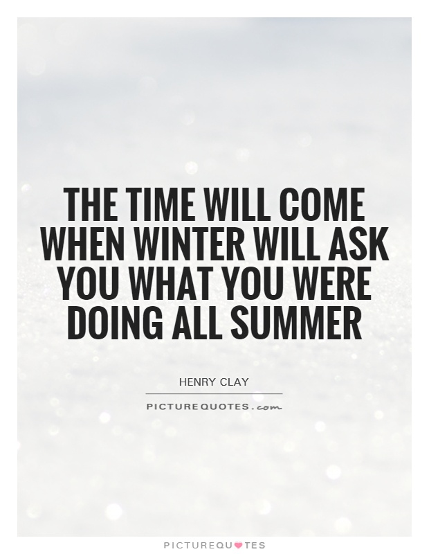 The time will come when winter will ask you what you were doing all summer Picture Quote #1