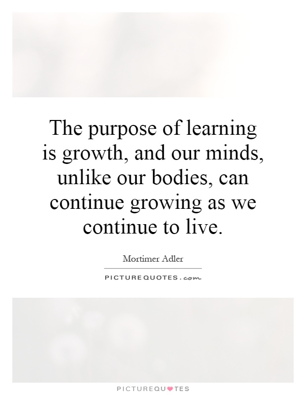 The purpose of learning is growth, and our minds, unlike our bodies, can continue growing as we continue to live Picture Quote #1