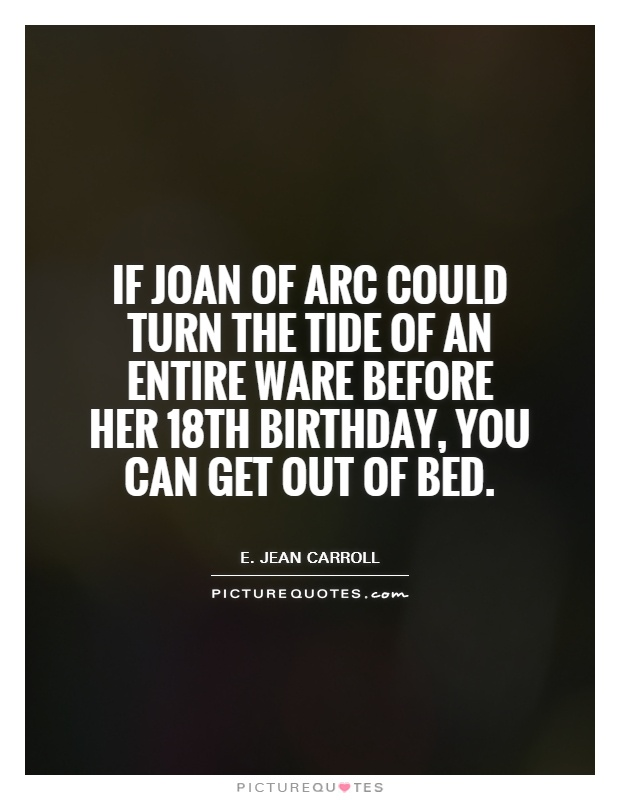 If Joan of Arc could turn the tide of an entire ware before her 18th birthday, you can get out of bed Picture Quote #1