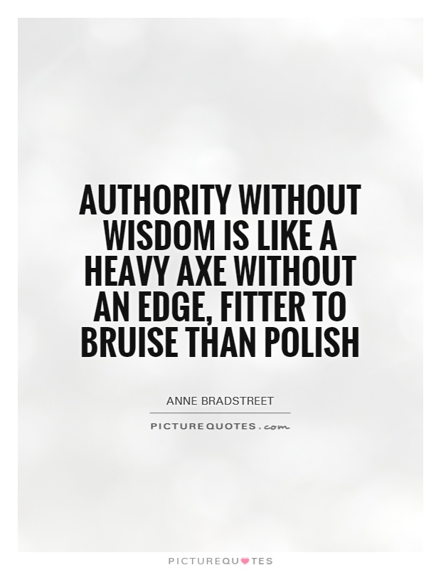 Authority without wisdom is like a heavy axe without an edge, fitter to bruise than polish Picture Quote #1