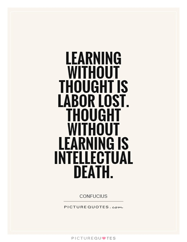 Learning without thought is labor lost. Thought without learning is intellectual death Picture Quote #1