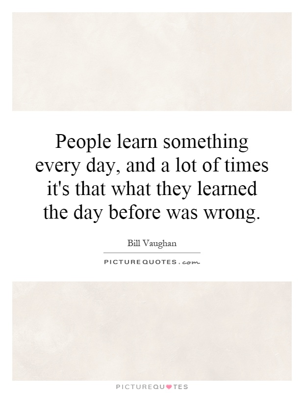 People learn something every day, and a lot of times it's that what they learned the day before was wrong Picture Quote #1
