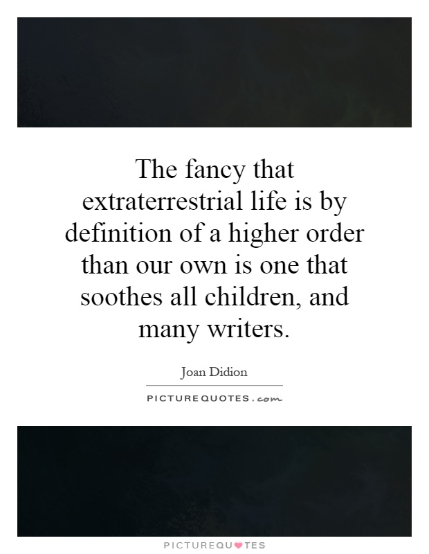 The fancy that extraterrestrial life is by definition of a higher order than our own is one that soothes all children, and many writers Picture Quote #1