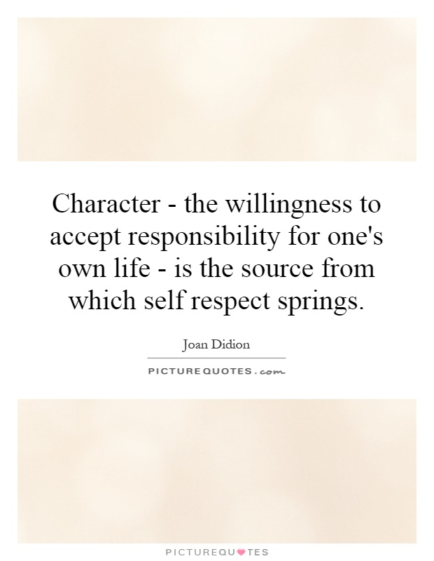 Character - the willingness to accept responsibility for one's own life - is the source from which self respect springs Picture Quote #1