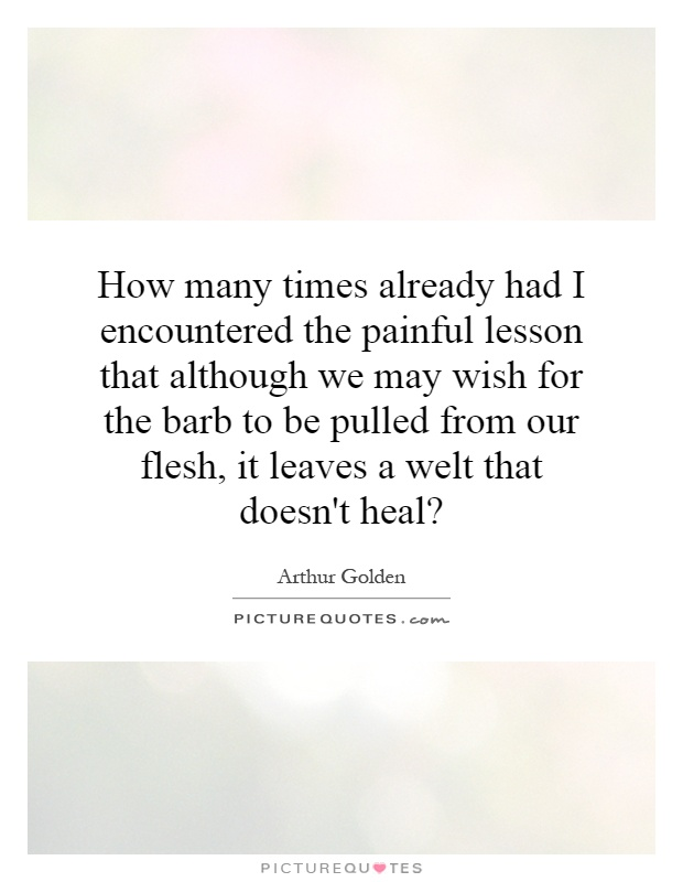 How many times already had I encountered the painful lesson that although we may wish for the barb to be pulled from our flesh, it leaves a welt that doesn't heal? Picture Quote #1