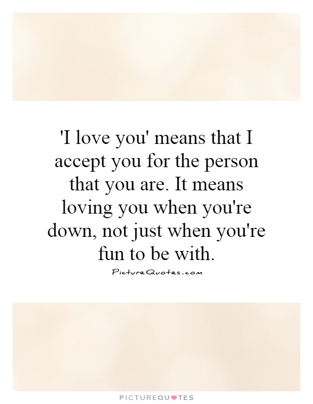 'I love you' means that I accept you for the person that you are. It means loving you when you're down, not just when you're fun to be with Picture Quote #1