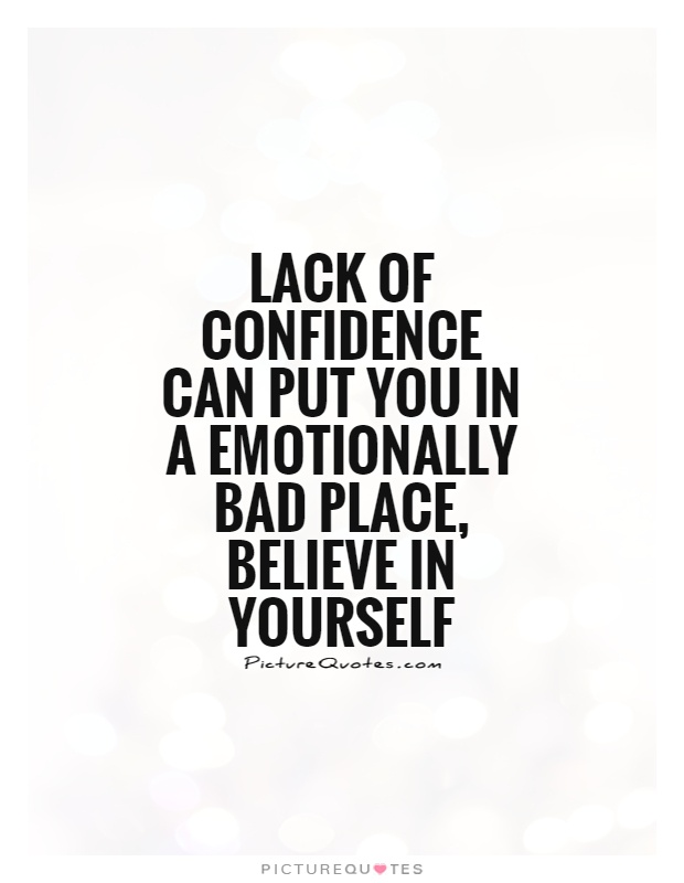 Lack of confidence can put you in a emotionally bad place, believe in yourself Picture Quote #1