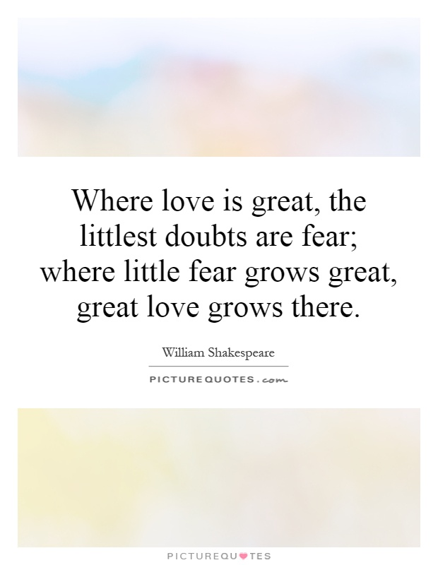 Where love is great, the littlest doubts are fear; where little fear grows great, great love grows there Picture Quote #1