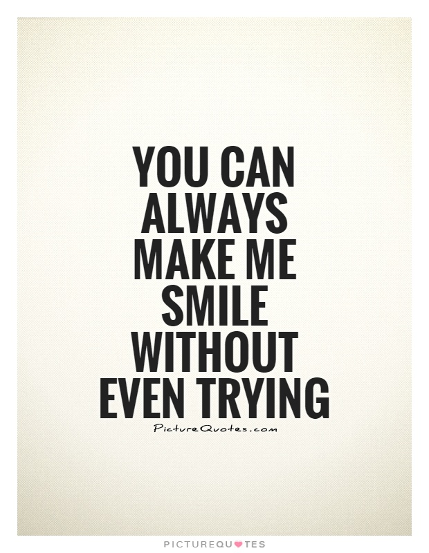You can always make me smile without even trying Picture Quote #1