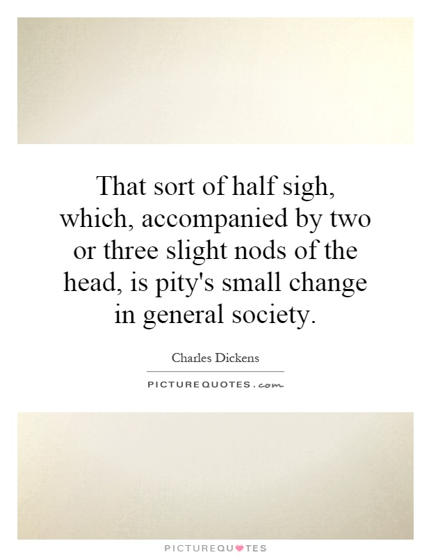 That sort of half sigh, which, accompanied by two or three slight nods of the head, is pity's small change in general society Picture Quote #1