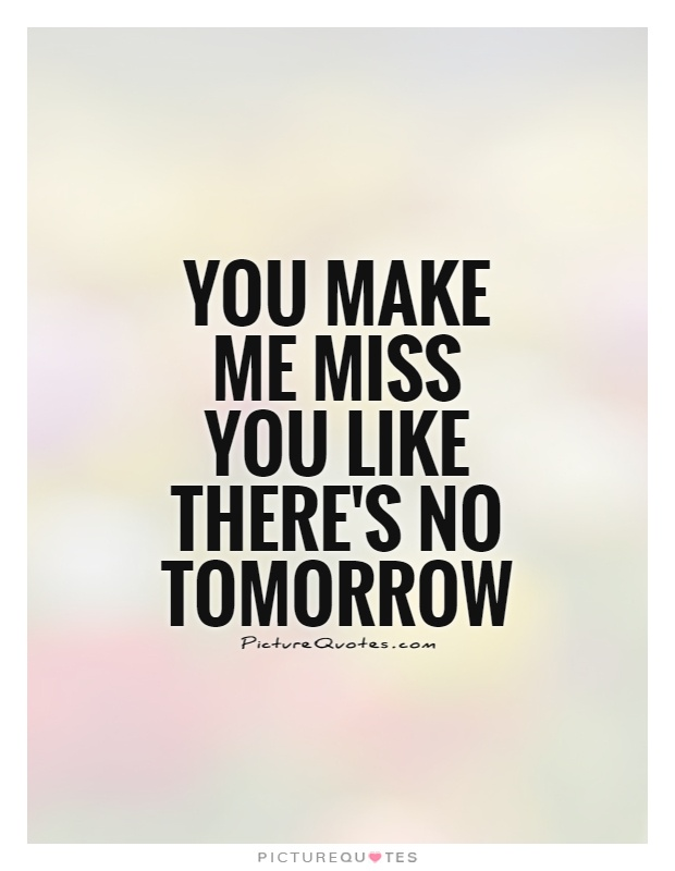 You make me miss you like there's no tomorrow Picture Quote #1