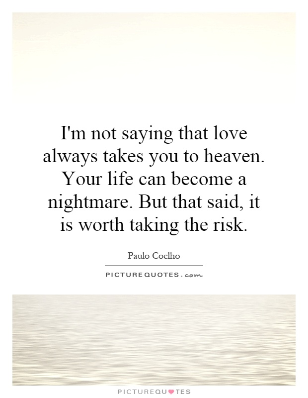 I'm not saying that love always takes you to heaven. Your life can become a nightmare. But that said, it is worth taking the risk Picture Quote #1