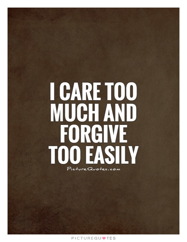 I care too much and forgive too easily Picture Quote #1