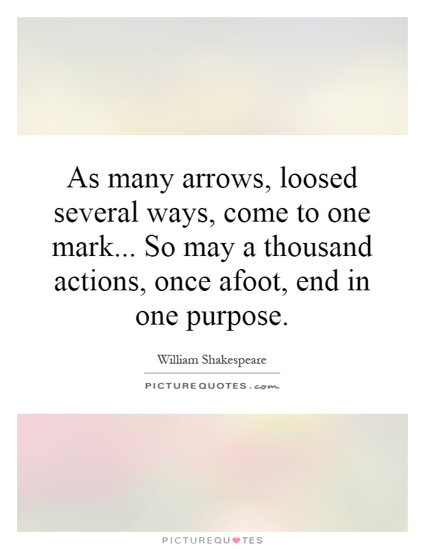 As many arrows, loosed several ways, come to one mark... So may a thousand actions, once afoot, end in one purpose Picture Quote #1