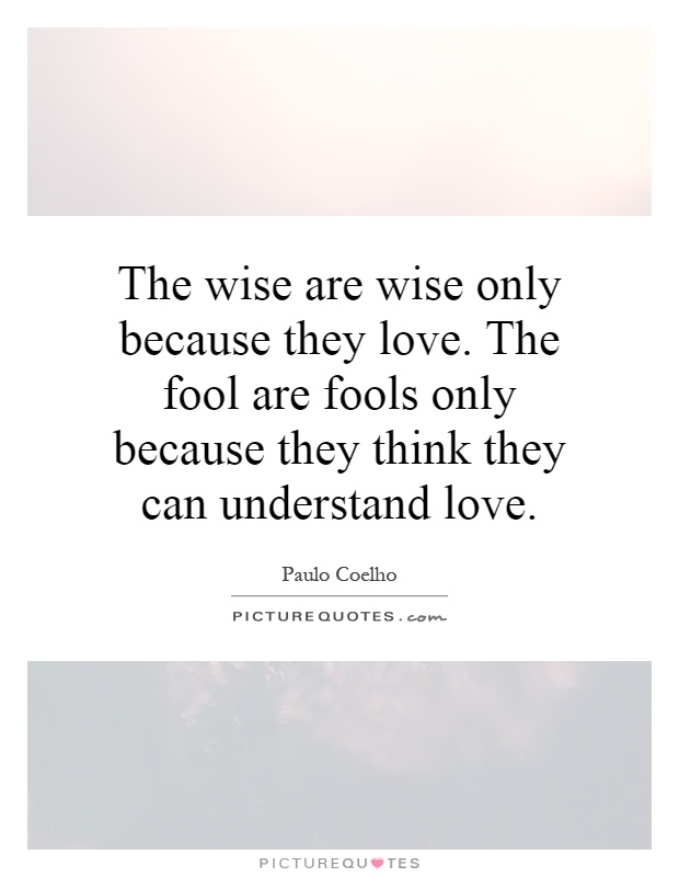 the wise are wise only because they love the fool are