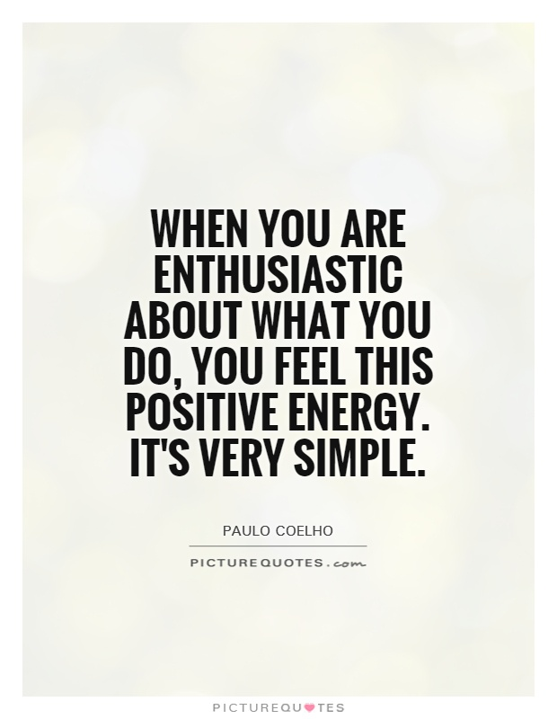 Quotes About Positive Energy Custom When You Are Enthusiastic About What You Do You Feel This