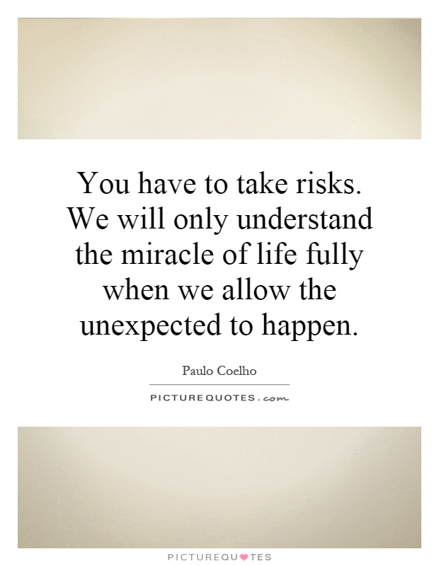 You have to take risks. We will only understand the miracle of life fully when we allow the unexpected to happen Picture Quote #1