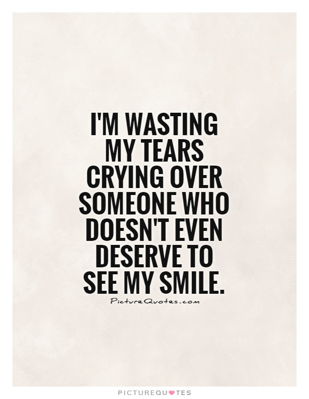 I'm wasting my tears crying over someone who doesn't even deserve to see my smile Picture Quote #1