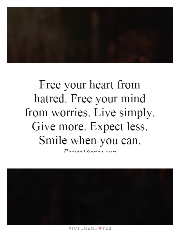 Free your heart from hatred. Free your mind from worries. Live simply. Give more. Expect less. Smile when you can Picture Quote #1